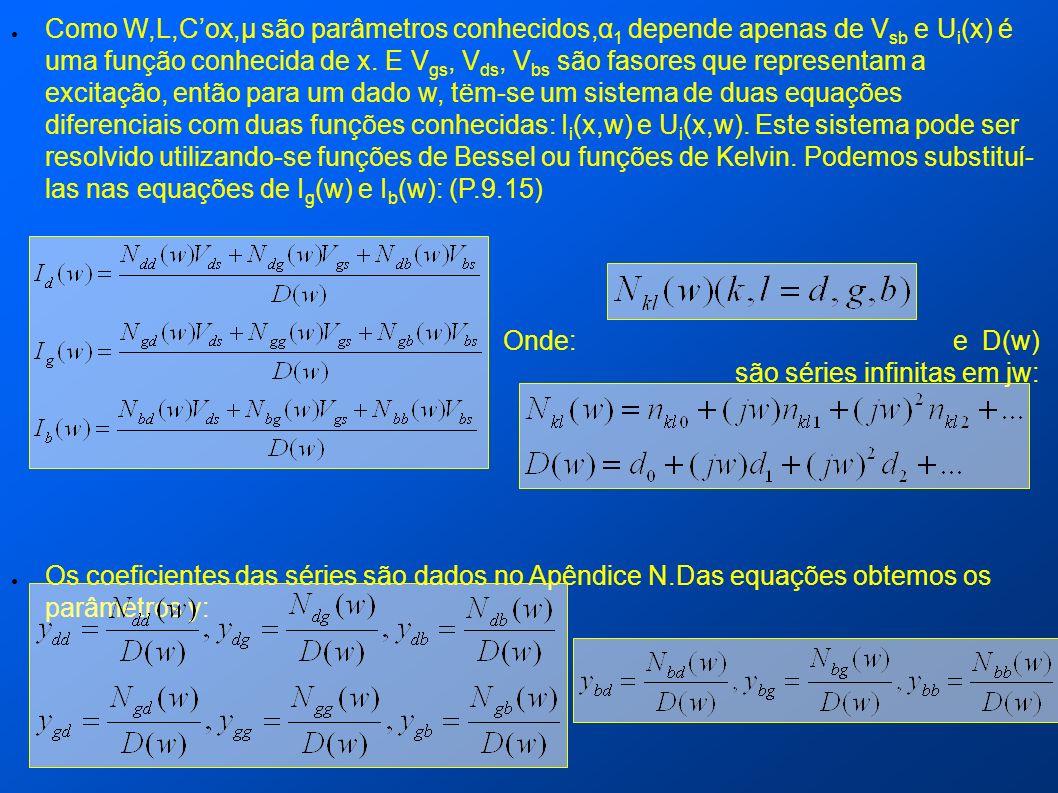 Como W,L,C'ox,µ são parâmetros conhecidos,α1 depende apenas de Vsb e Ui(x) é uma função conhecida de x. E Vgs, Vds, Vbs são fasores que representam a excitação, então para um dado w, tëm-se um sistema de duas equações diferenciais com duas funções conhecidas: Ii(x,w) e Ui(x,w). Este sistema pode ser resolvido utilizando-se funções de Bessel ou funções de Kelvin. Podemos substituí- las nas equações de Ig(w) e Ib(w): (P.9.15)