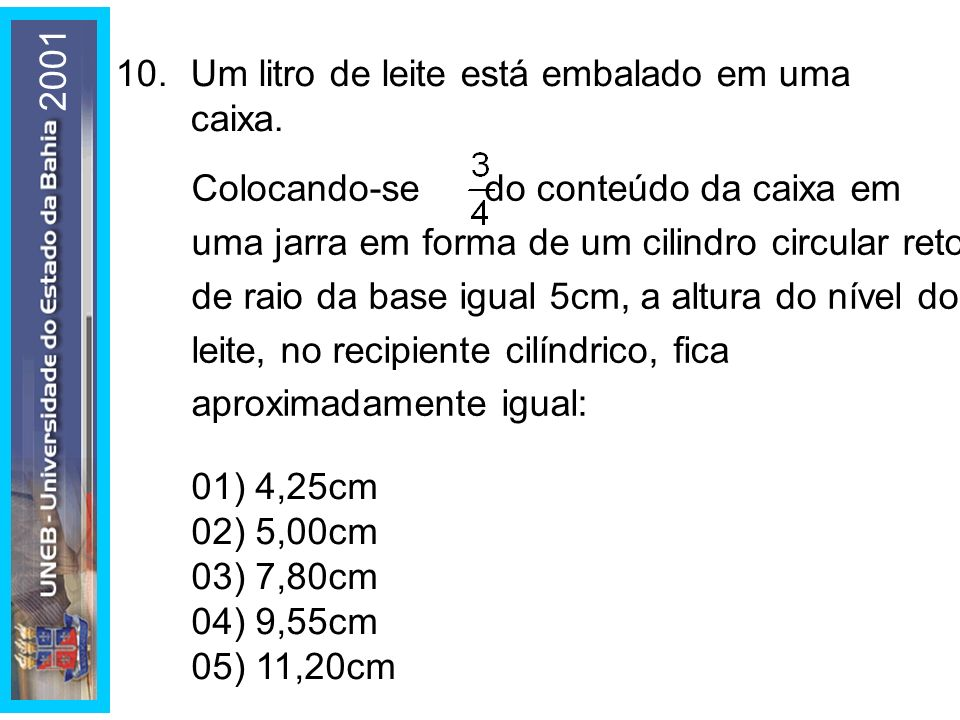 2001 10. Um litro de leite está embalado em uma caixa. 01) 4,25cm. 02) 5,00cm. 03) 7,80cm. 04) 9,55cm.