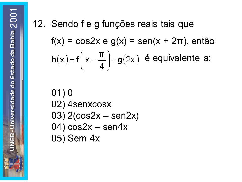 2001 12. Sendo f e g funções reais tais que f(x) = cos2x e g(x) = sen(x + 2π), então é equivalente a: