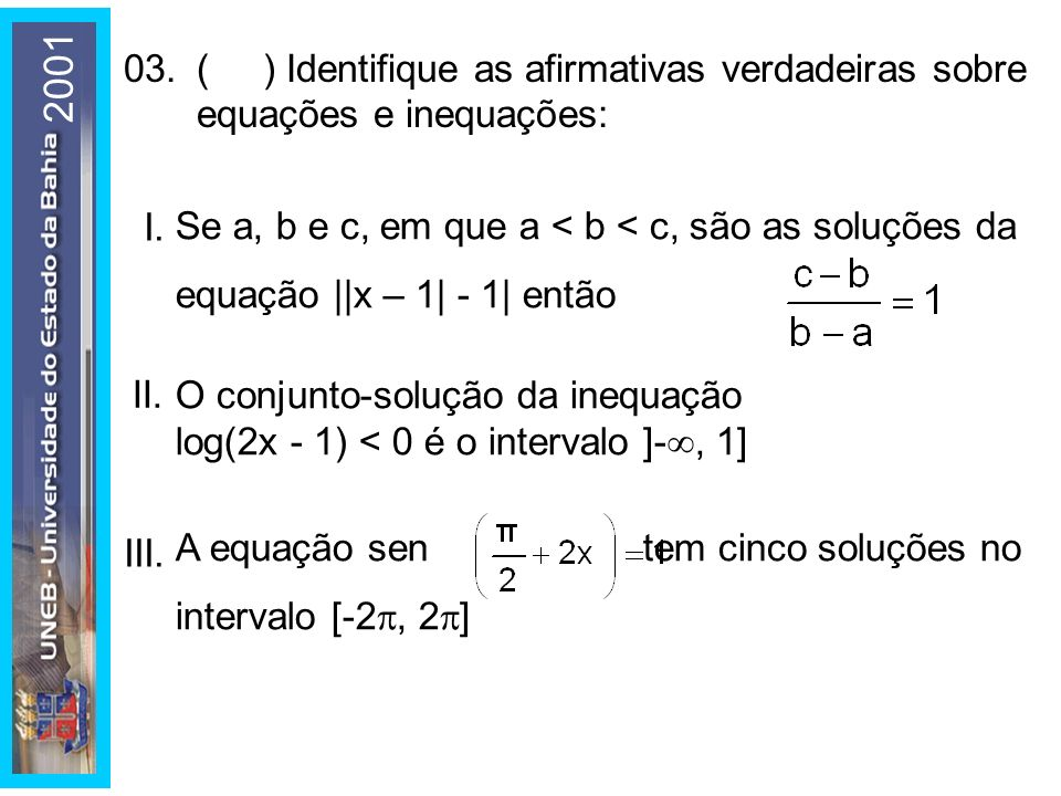 2001 03. ( ) Identifique as afirmativas verdadeiras sobre equações e inequações: I.