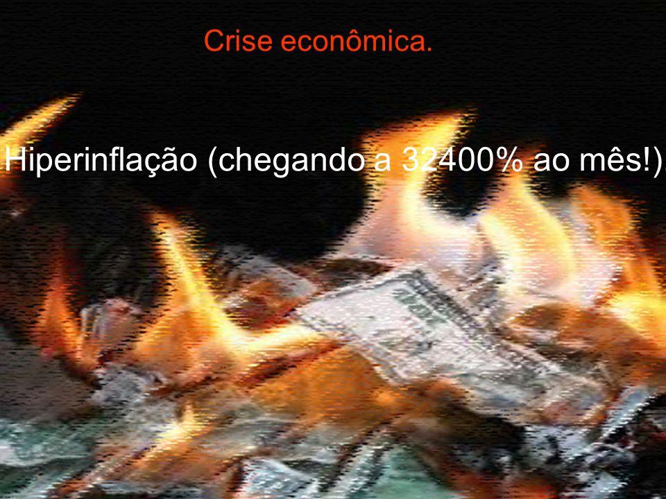 Hiperinflação (chegando a 32400% ao mês!).
