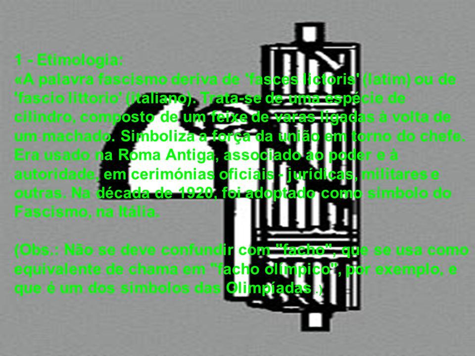 1 - Etimologia: «A palavra fascismo deriva de fasces lictoris (latim) ou de fascio littorio (italiano). Trata-se de uma espécie de cilindro, composto de um feixe de varas ligadas à volta de um machado. Simboliza a força da união em torno do chefe. Era usado na Roma Antiga, associado ao poder e à autoridade, em cerimónias oficiais - jurídicas, militares e outras. Na década de 1920, foi adoptado como símbolo do Fascismo, na Itália.