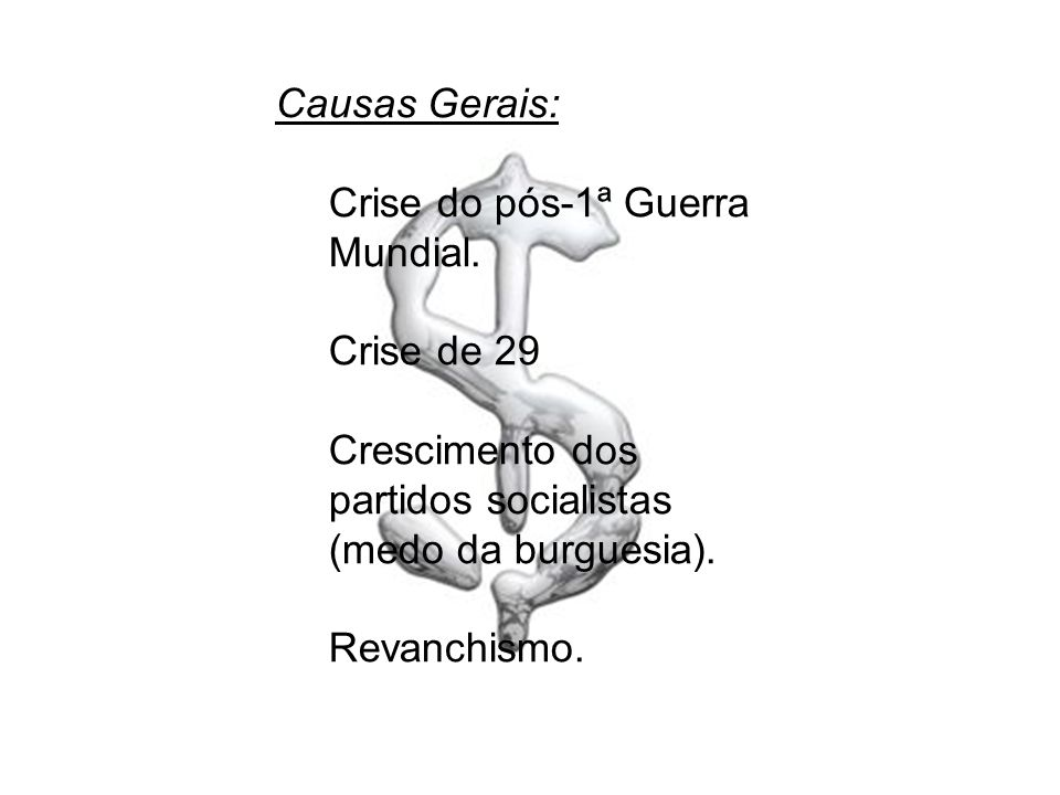 Causas Gerais: Crise do pós-1ª Guerra Mundial. Crise de 29. Crescimento dos partidos socialistas (medo da burguesia).