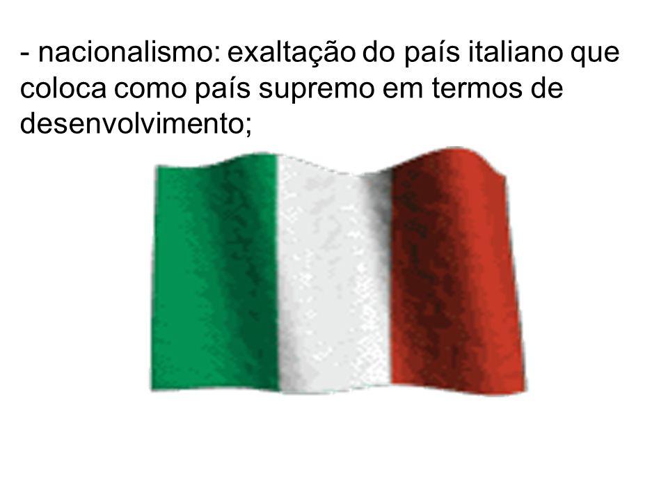 - nacionalismo: exaltação do país italiano que coloca como país supremo em termos de desenvolvimento;