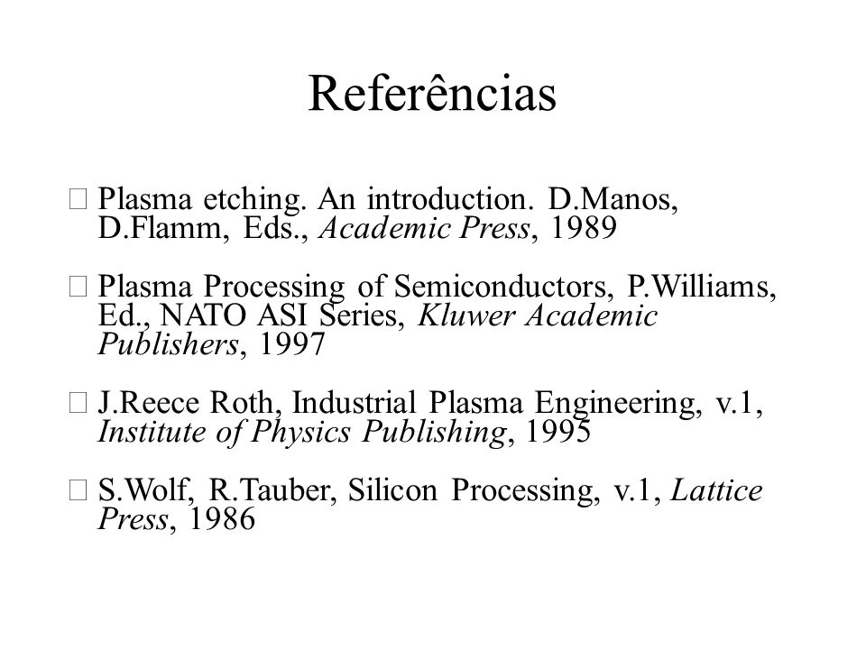 Referências Plasma etching. An introduction. D.Manos, D.Flamm, Eds., Academic Press, 1989.