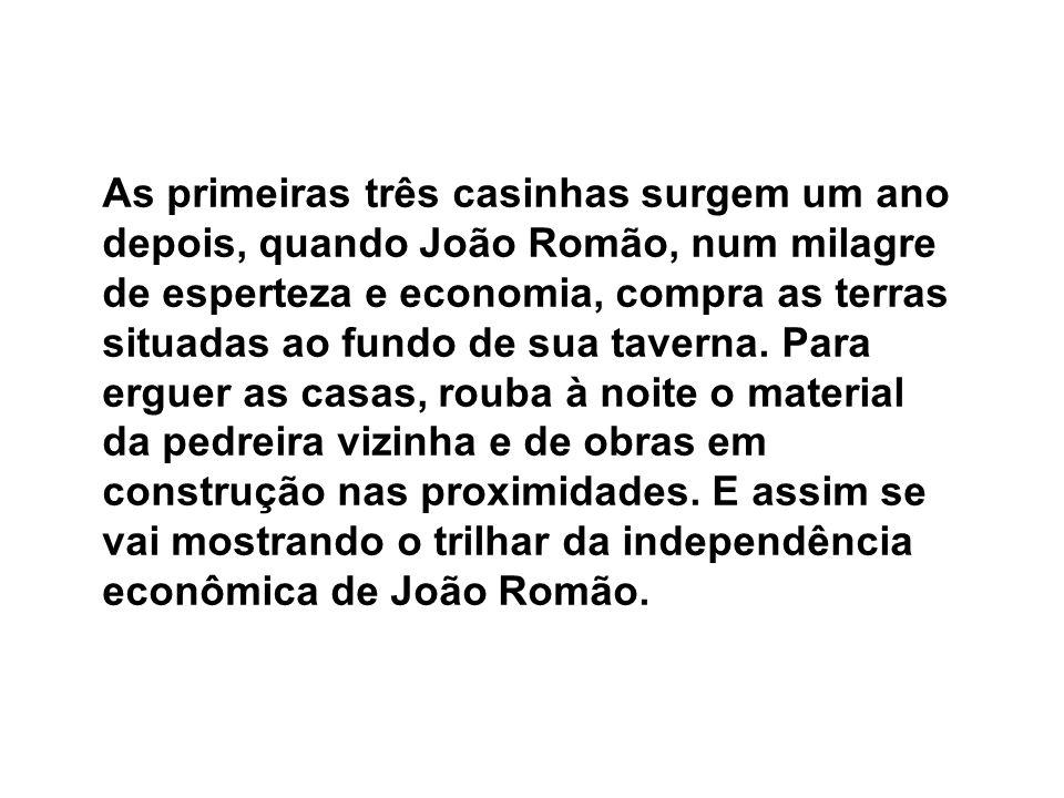As primeiras três casinhas surgem um ano depois, quando João Romão, num milagre de esperteza e economia, compra as terras situadas ao fundo de sua taverna.