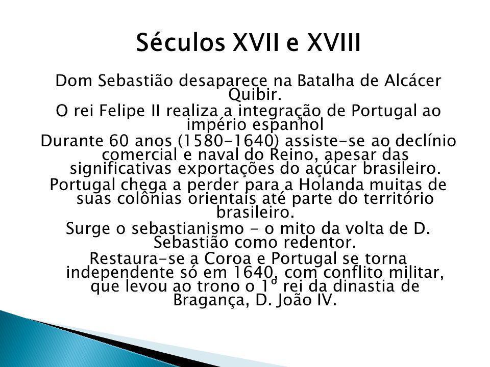 Séculos XVII e XVIIIDom Sebastião desaparece na Batalha de Alcácer Quibir. O rei Felipe II realiza a integração de Portugal ao império espanhol.