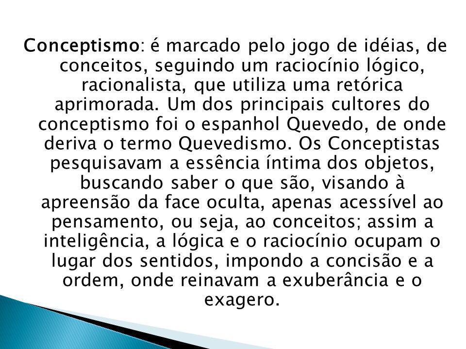 Conceptismo: é marcado pelo jogo de idéias, de conceitos, seguindo um raciocínio lógico, racionalista, que utiliza uma retórica aprimorada.