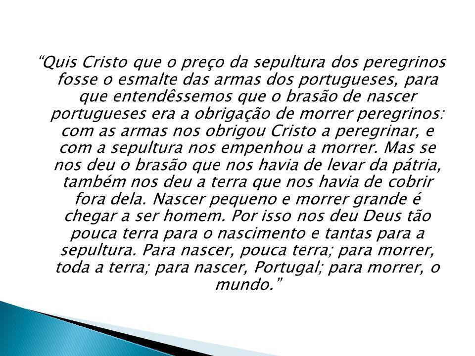Quis Cristo que o preço da sepultura dos peregrinos fosse o esmalte das armas dos portugueses, para que entendêssemos que o brasão de nascer portugueses era a obrigação de morrer peregrinos: com as armas nos obrigou Cristo a peregrinar, e com a sepultura nos empenhou a morrer.