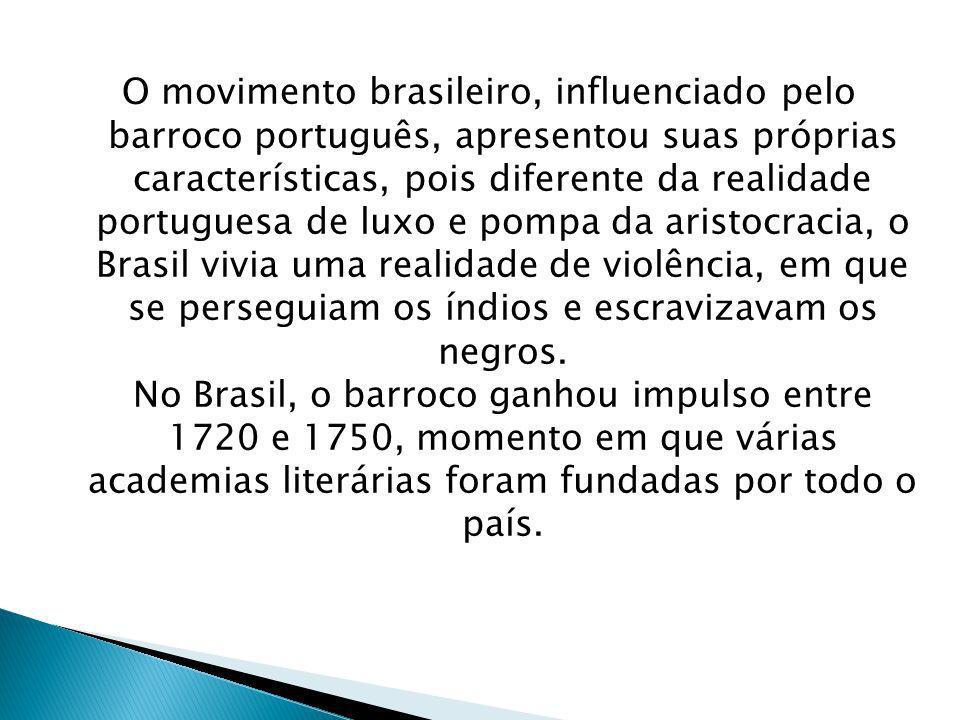 O movimento brasileiro, influenciado pelo barroco português, apresentou suas próprias características, pois diferente da realidade portuguesa de luxo e pompa da aristocracia, o Brasil vivia uma realidade de violência, em que se perseguiam os índios e escravizavam os negros.