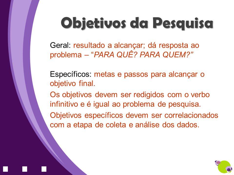 Objetivos da Pesquisa Geral: resultado a alcançar; dá resposta ao problema – PARA QUÊ PARA QUEM