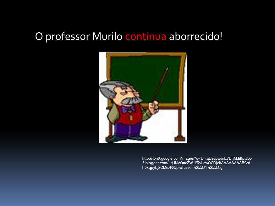 O professor Murilo continua aborrecido!