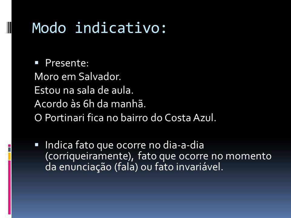 Modo indicativo: Presente: Moro em Salvador. Estou na sala de aula.