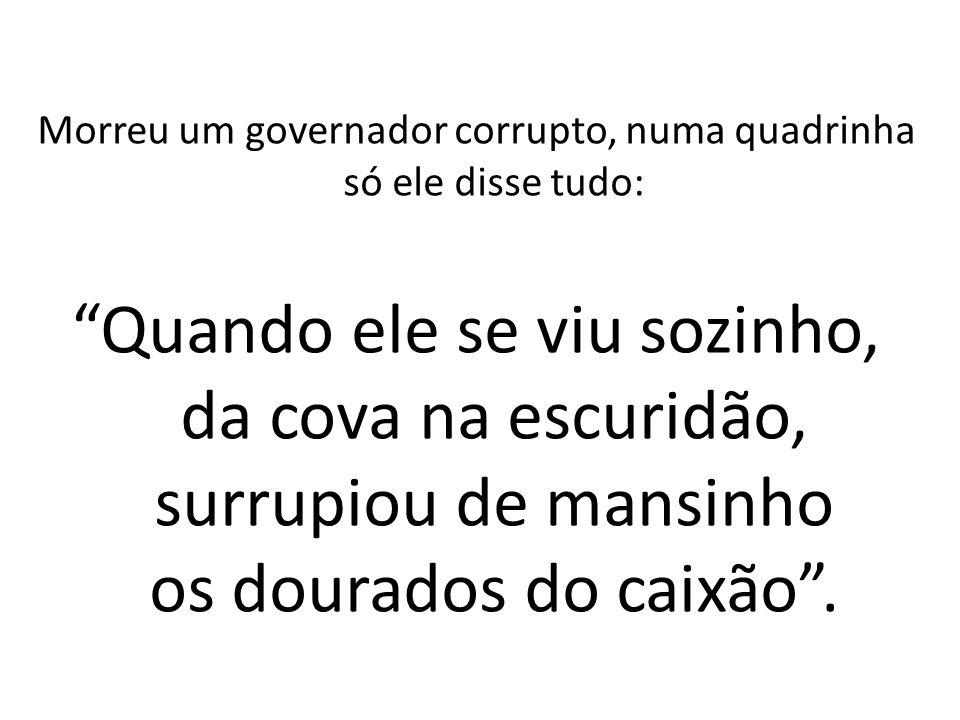 Morreu um governador corrupto, numa quadrinha só ele disse tudo:
