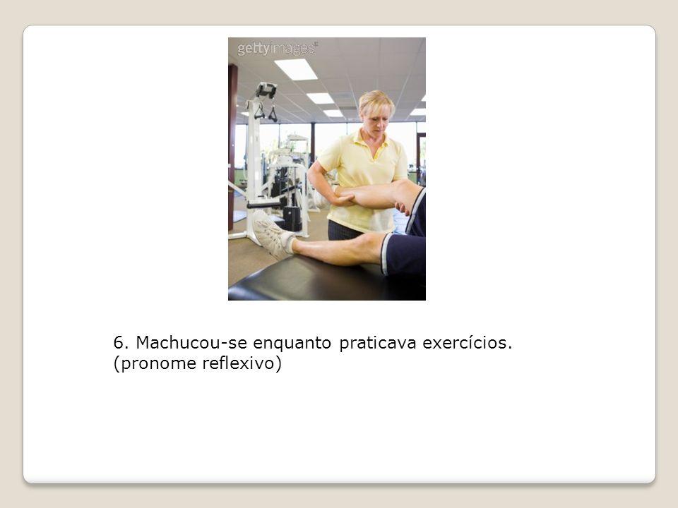 6. Machucou-se enquanto praticava exercícios.