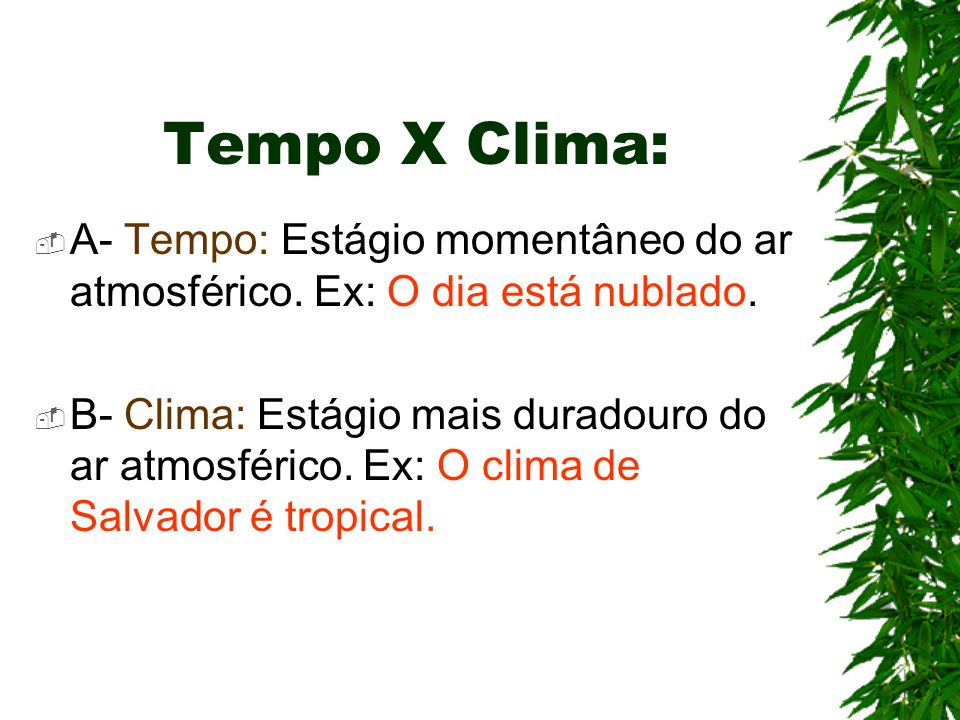 Tempo X Clima:A- Tempo: Estágio momentâneo do ar atmosférico. Ex: O dia está nublado.