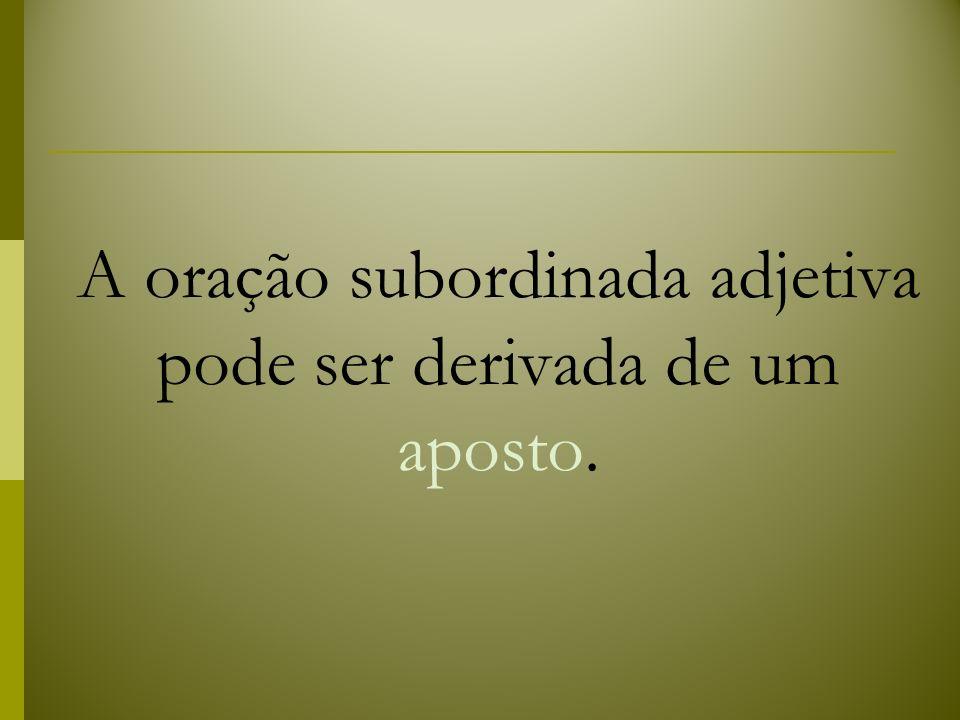 A oração subordinada adjetiva pode ser derivada de um aposto.