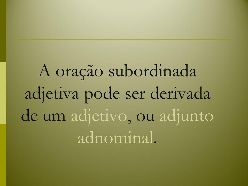 A oração subordinada adjetiva pode ser derivada de um adjetivo, ou adjunto adnominal.
