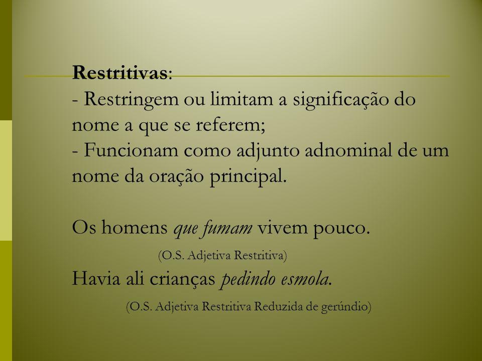 Restritivas: - Restringem ou limitam a significação do nome a que se referem; - Funcionam como adjunto adnominal de um nome da oração principal.
