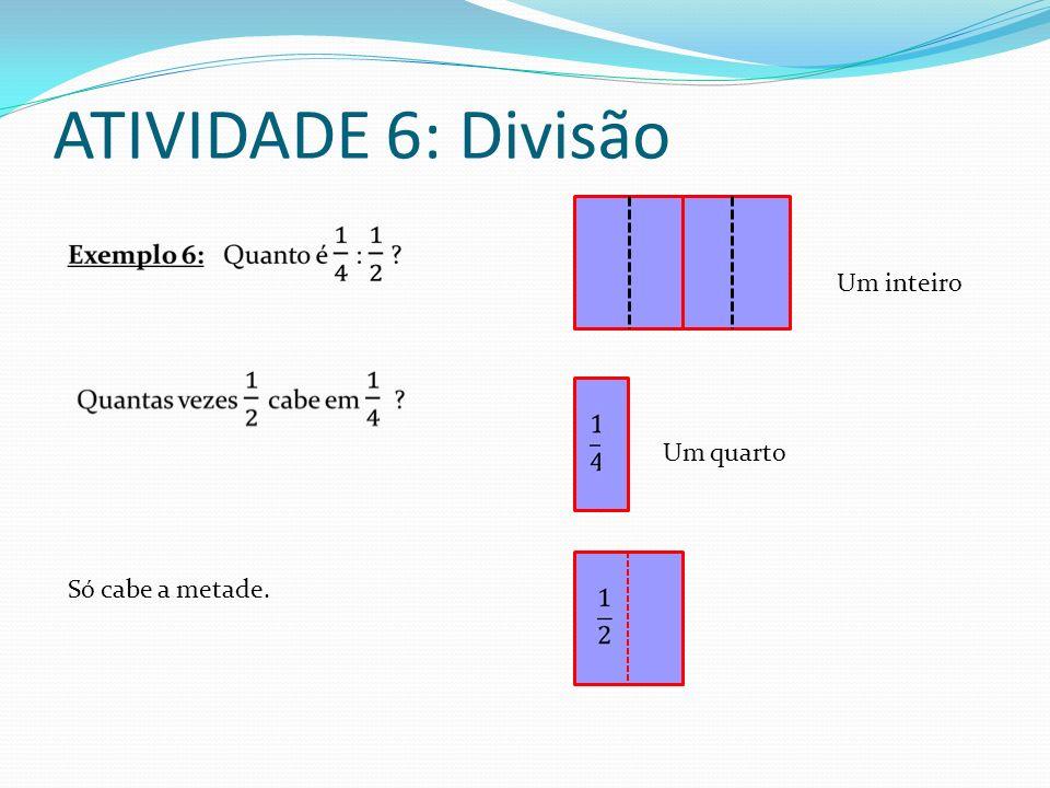 ATIVIDADE 6: Divisão Um inteiro Um quarto Só cabe a metade.