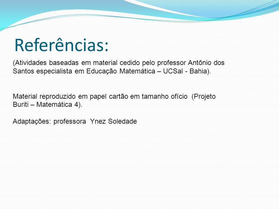 Referências: (Atividades baseadas em material cedido pelo professor Antônio dos Santos especialista em Educação Matemática – UCSal - Bahia).