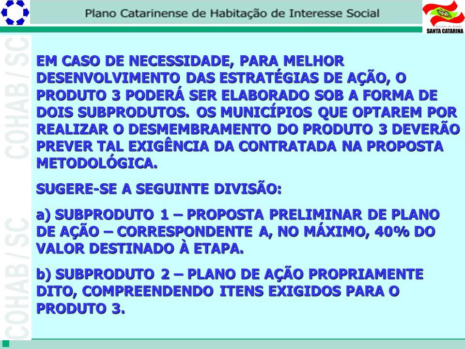 EM CASO DE NECESSIDADE, PARA MELHOR DESENVOLVIMENTO DAS ESTRATÉGIAS DE AÇÃO, O PRODUTO 3 PODERÁ SER ELABORADO SOB A FORMA DE DOIS SUBPRODUTOS. OS MUNICÍPIOS QUE OPTAREM POR REALIZAR O DESMEMBRAMENTO DO PRODUTO 3 DEVERÃO PREVER TAL EXIGÊNCIA DA CONTRATADA NA PROPOSTA METODOLÓGICA.