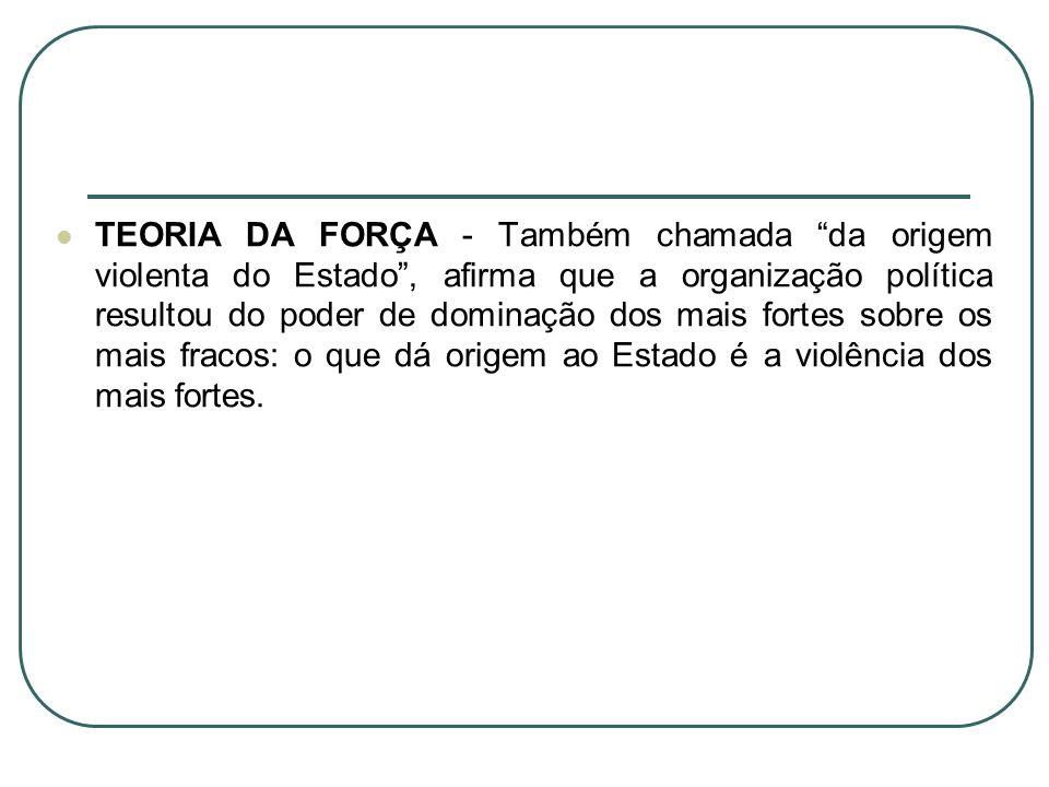 TEORIA DA FORÇA - Também chamada da origem violenta do Estado , afirma que a organização política resultou do poder de dominação dos mais fortes sobre os mais fracos: o que dá origem ao Estado é a violência dos mais fortes.