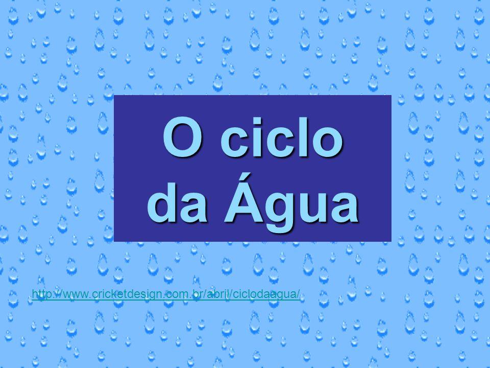 O ciclo da Água http://www.cricketdesign.com.br/abril/ciclodaagua/