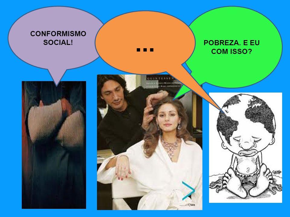 CONFORMISMO SOCIAL! POBREZA. E EU COM ISSO ...