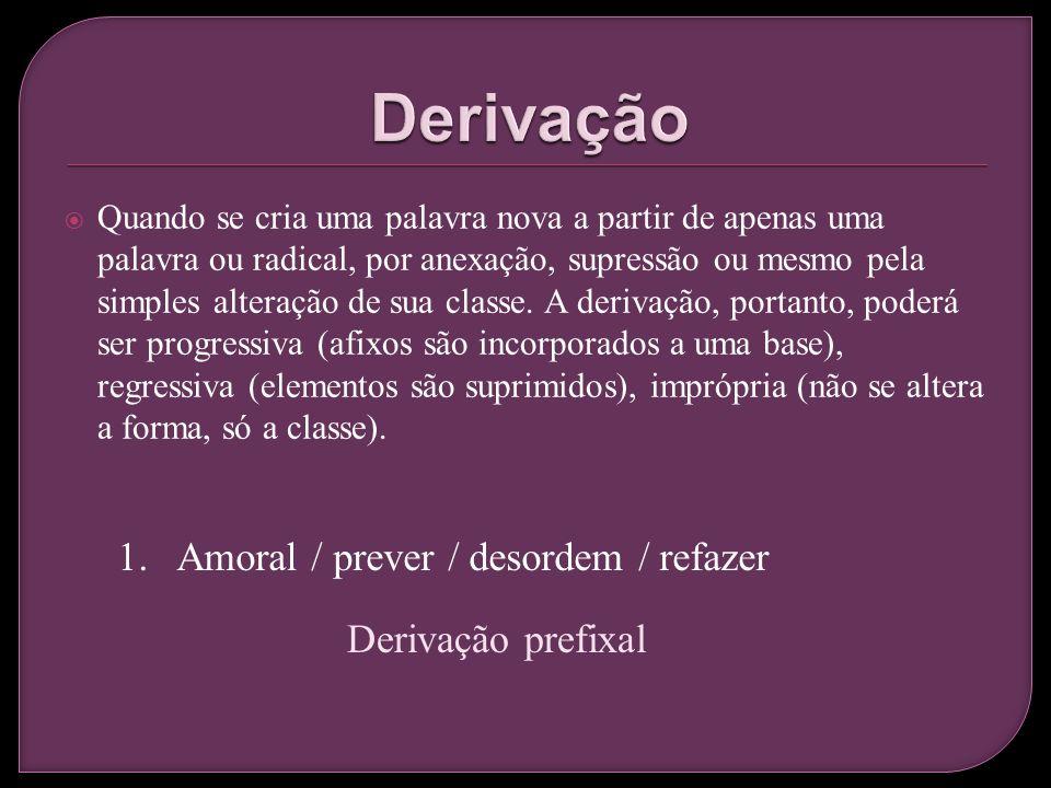 Derivação Amoral / prever / desordem / refazer Derivação prefixal