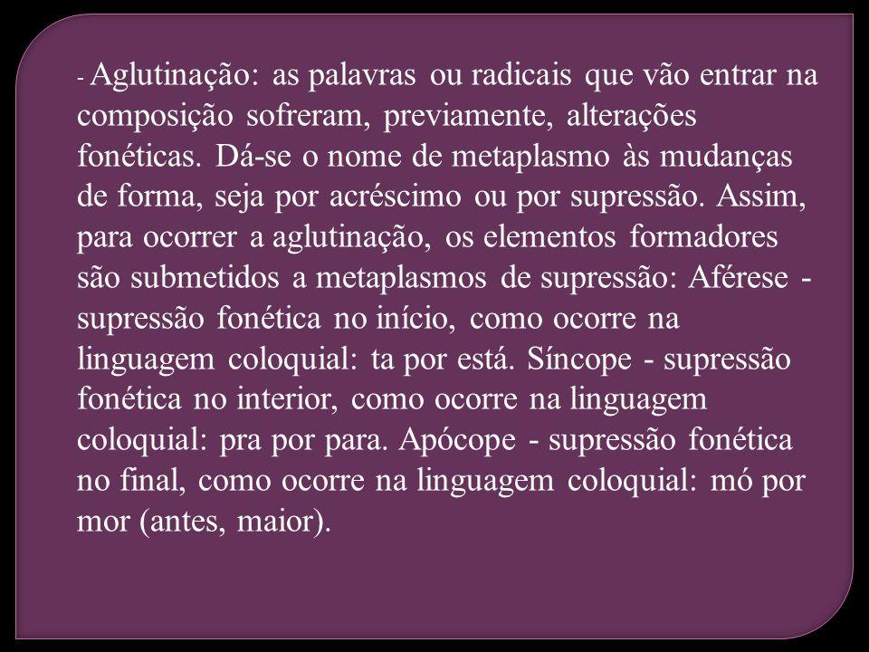- Aglutinação: as palavras ou radicais que vão entrar na composição sofreram, previamente, alterações fonéticas.