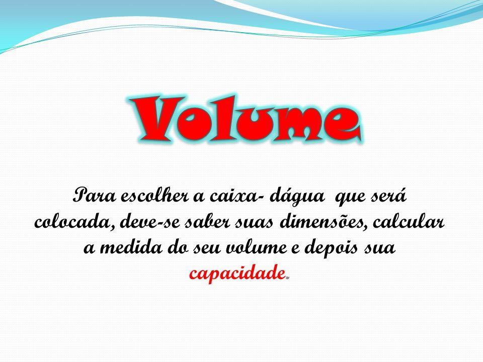 Volume Para escolher a caixa- dágua que será colocada, deve-se saber suas dimensões, calcular a medida do seu volume e depois sua capacidade.