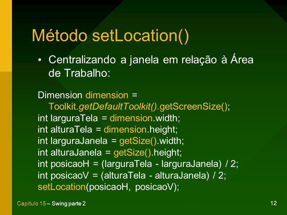 Método setLocation() Centralizando a janela em relação à Área de Trabalho: Dimension dimension = Toolkit.getDefaultToolkit().getScreenSize();
