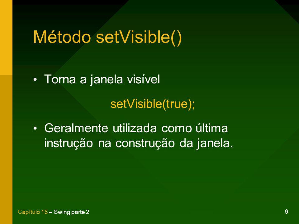 Método setVisible() Torna a janela visível setVisible(true);