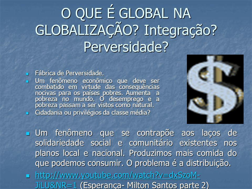 O QUE É GLOBAL NA GLOBALIZAÇÃO Integração Perversidade
