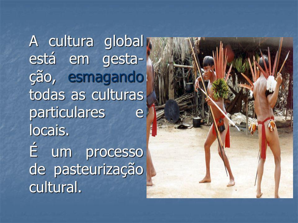 A cultura global está em gesta-ção, esmagando todas as culturas particulares e locais.