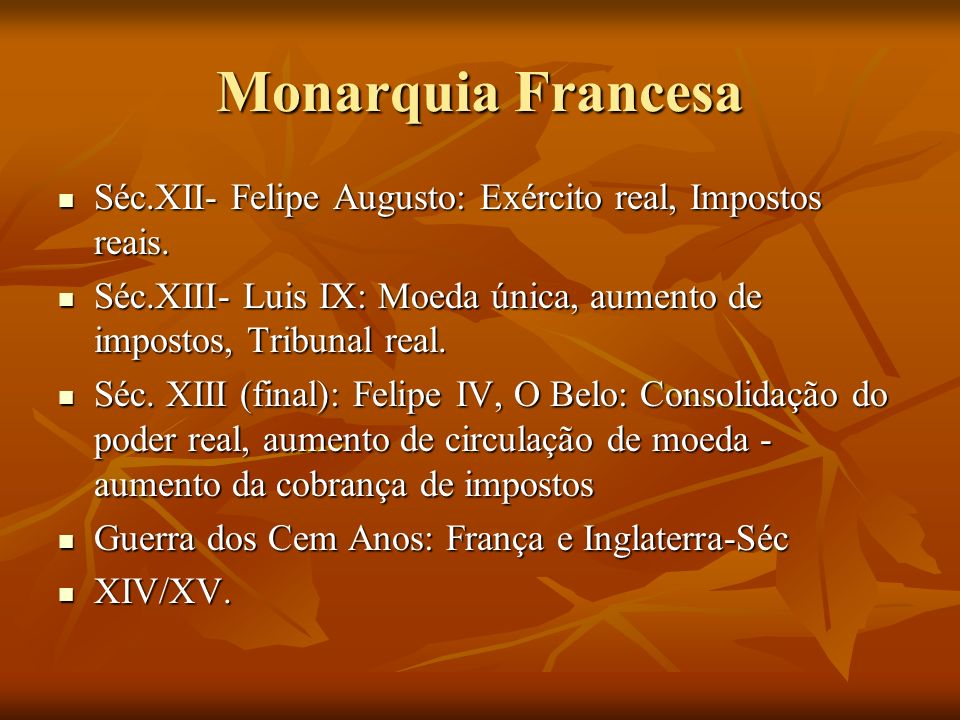 Monarquia Francesa Séc.XII- Felipe Augusto: Exército real, Impostos reais. Séc.XIII- Luis IX: Moeda única, aumento de impostos, Tribunal real.