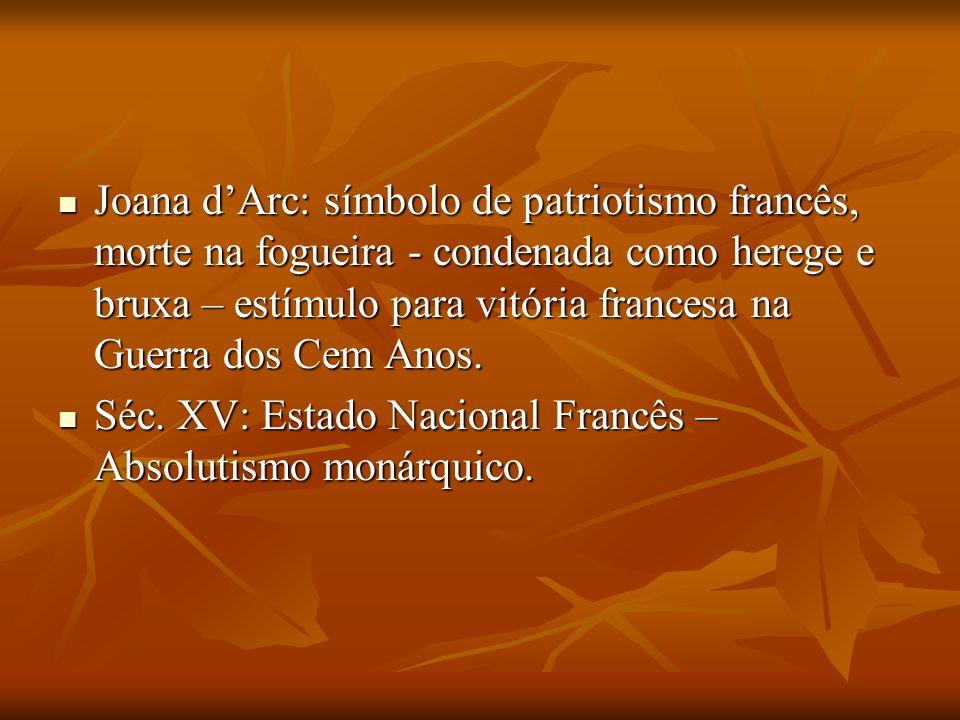 Joana d'Arc: símbolo de patriotismo francês, morte na fogueira - condenada como herege e bruxa – estímulo para vitória francesa na Guerra dos Cem Anos.