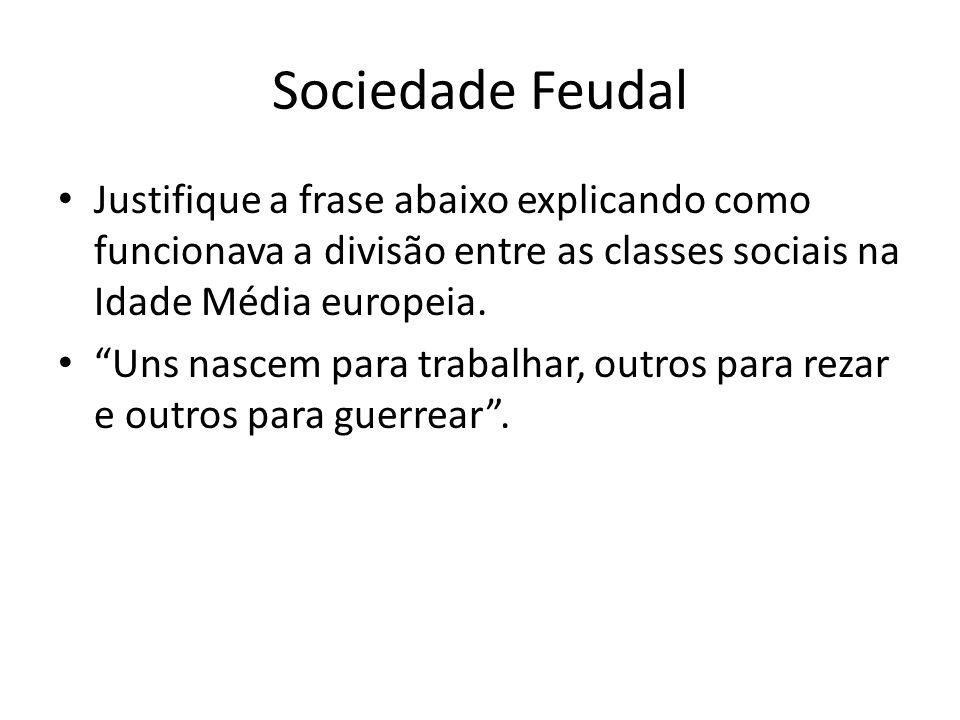 Sociedade Feudal Justifique a frase abaixo explicando como funcionava a divisão entre as classes sociais na Idade Média europeia.