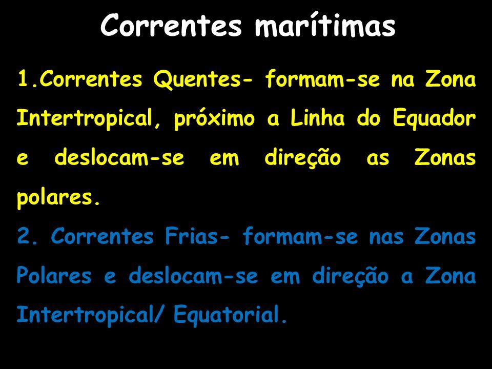 Correntes marítimas 1.Correntes Quentes- formam-se na Zona Intertropical, próximo a Linha do Equador e deslocam-se em direção as Zonas polares.