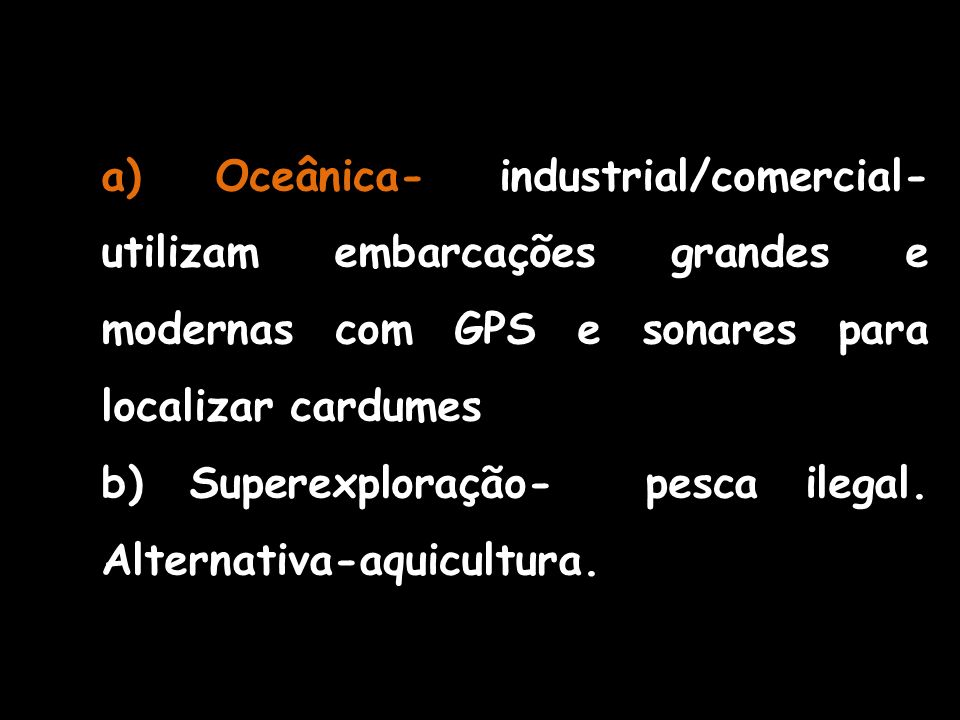 a) Oceânica- industrial/comercial- utilizam embarcações grandes e modernas com GPS e sonares para localizar cardumes