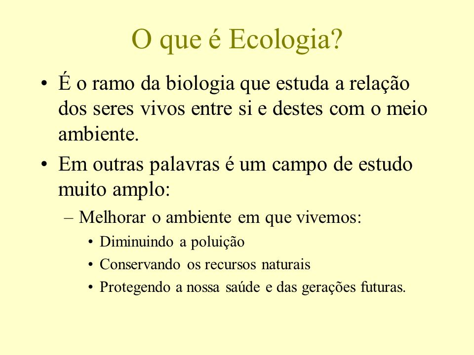 O que é Ecologia É o ramo da biologia que estuda a relação dos seres vivos entre si e destes com o meio ambiente.
