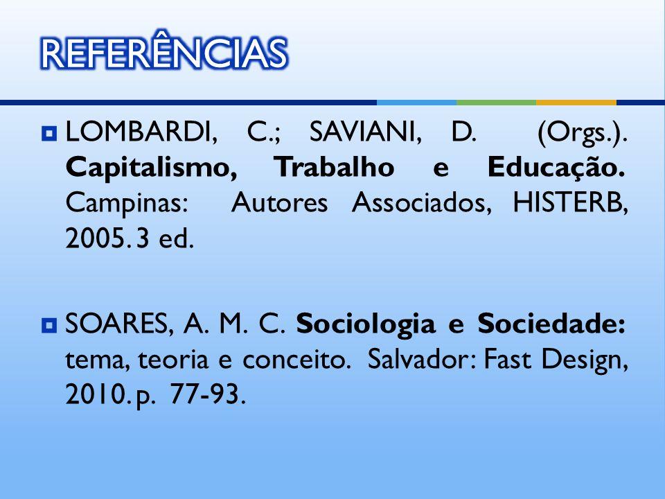 REFERÊNCIAS LOMBARDI, C.; SAVIANI, D. (Orgs.). Capitalismo, Trabalho e Educação. Campinas: Autores Associados, HISTERB, 2005. 3 ed.