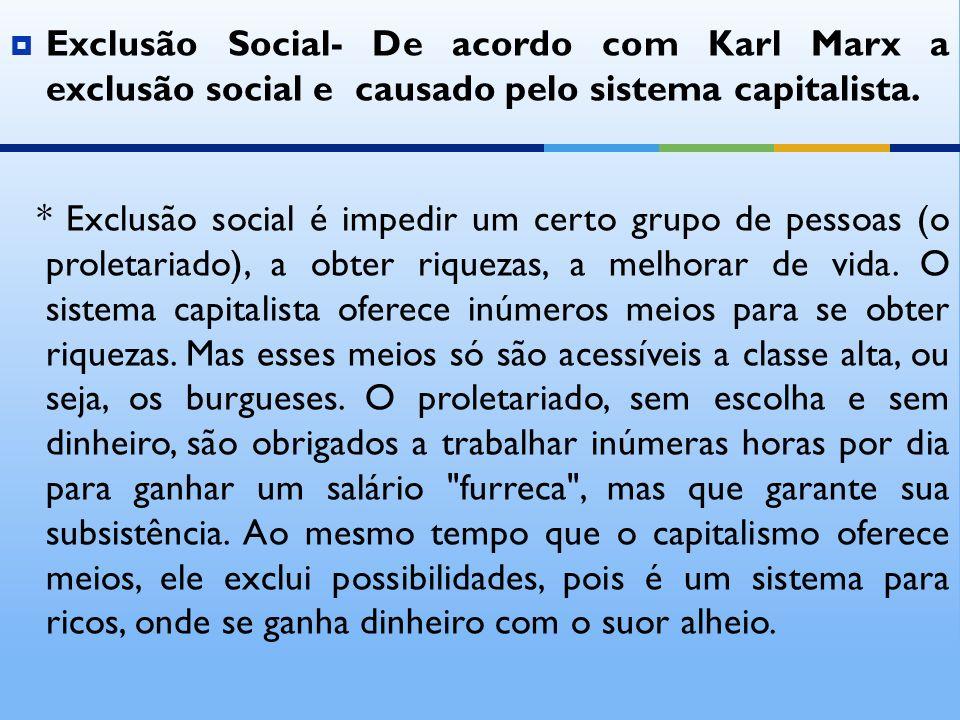 Exclusão Social- De acordo com Karl Marx a exclusão social e causado pelo sistema capitalista.