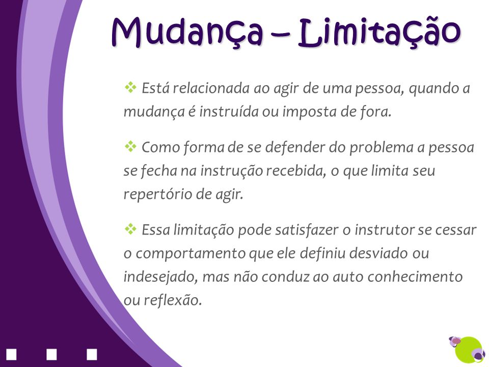 Mudança – Limitação Está relacionada ao agir de uma pessoa, quando a mudança é instruída ou imposta de fora.