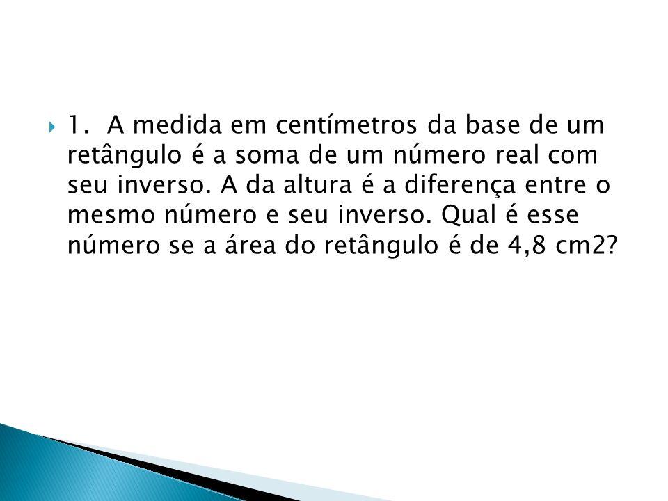 1. A medida em centímetros da base de um retângulo é a soma de um número real com seu inverso.