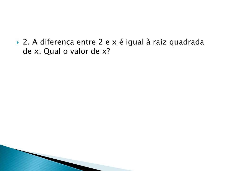 2. A diferença entre 2 e x é igual à raiz quadrada de x