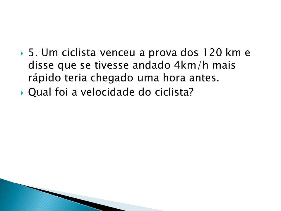 5. Um ciclista venceu a prova dos 120 km e disse que se tivesse andado 4km/h mais rápido teria chegado uma hora antes.