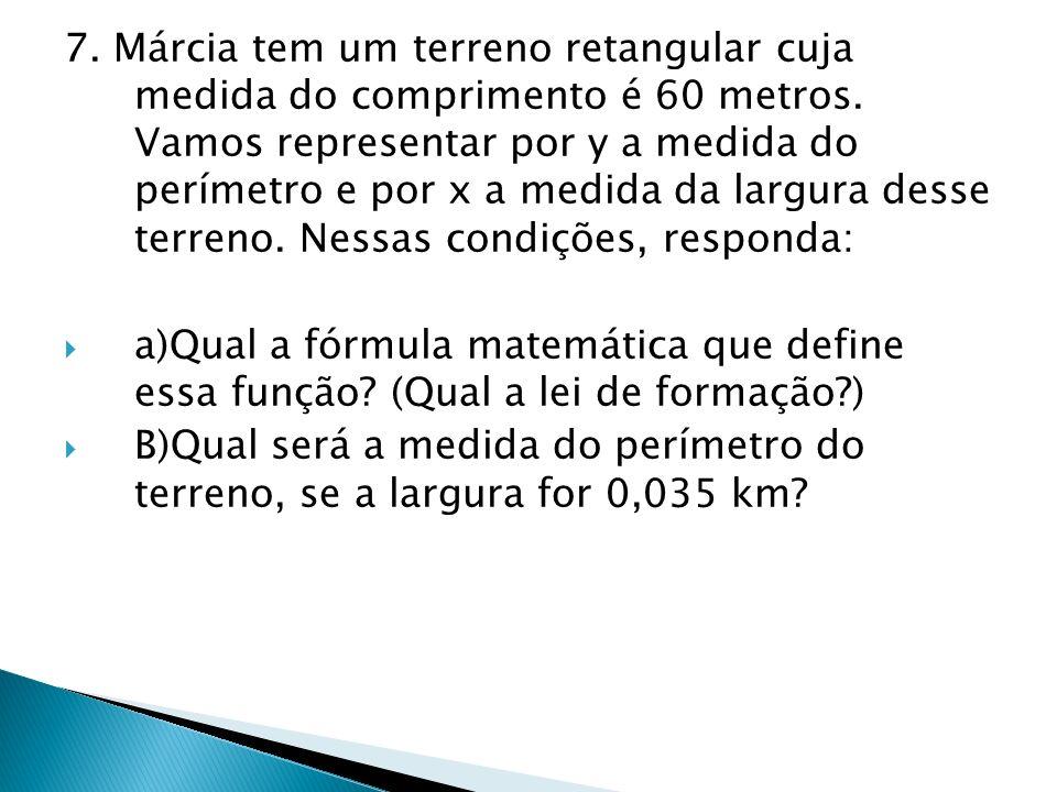 7. Márcia tem um terreno retangular cuja medida do comprimento é 60 metros. Vamos representar por y a medida do perímetro e por x a medida da largura desse terreno. Nessas condições, responda: