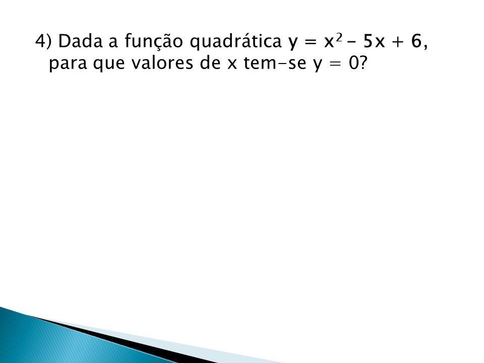 4) Dada a função quadrática y = x2 - 5x + 6, para que valores de x tem-se y = 0